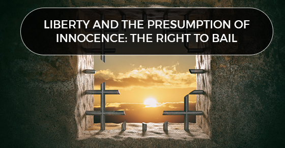 LIBERTY AND THE PRESUMPTION OF INNOCENCE: THE RIGHT TO BAIL