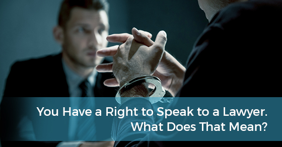 You Have a Right to Speak to a Lawyer. What Does That Mean?